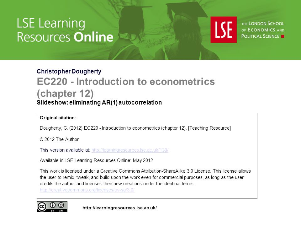 Christopher Dougherty EC220 - Introduction to econometrics (chapter 12) Slideshow: eliminating AR(1) autocorrelation Original citation: Dougherty, C.