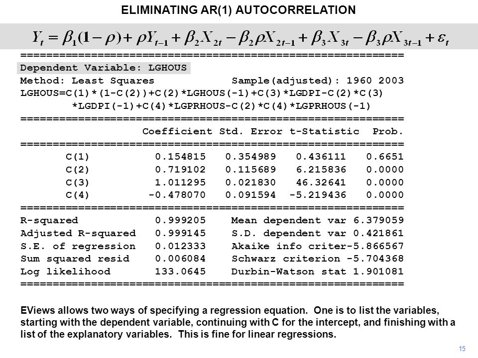 15 ELIMINATING AR(1) AUTOCORRELATION EViews allows two ways of specifying a regression equation. One is to list the variables, starting with the depen
