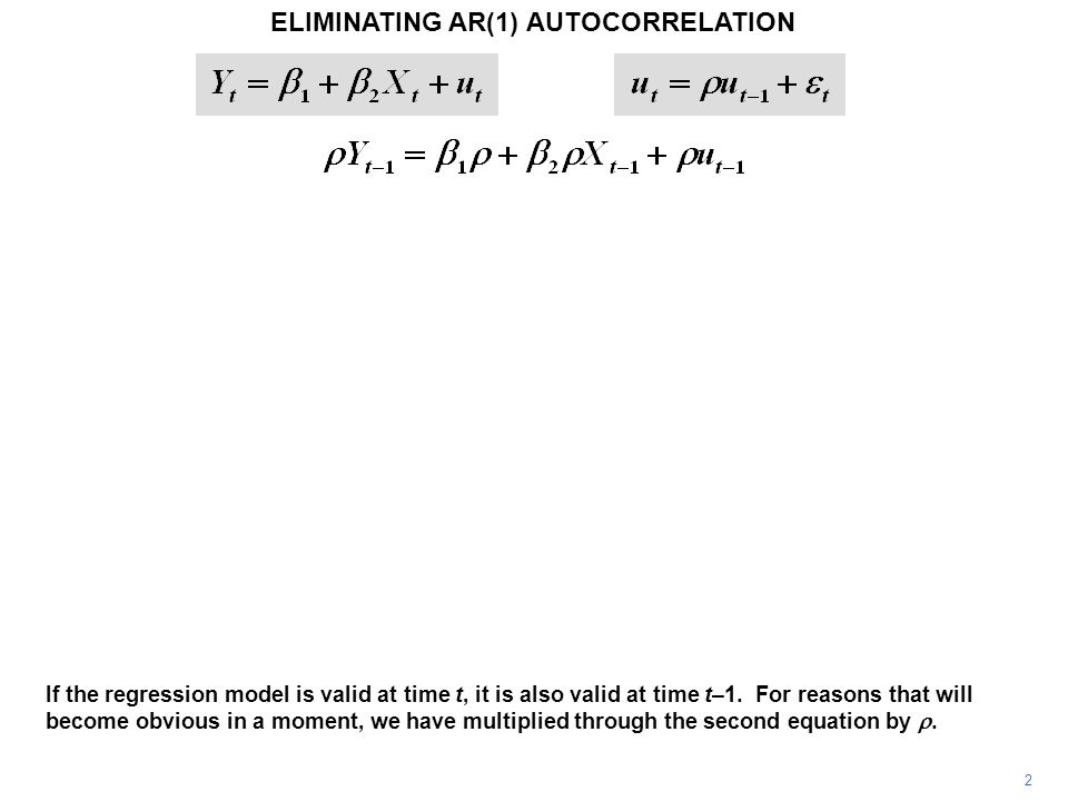 ELIMINATING AR(1) AUTOCORRELATION 2 If the regression model is valid at time t, it is also valid at time t–1.