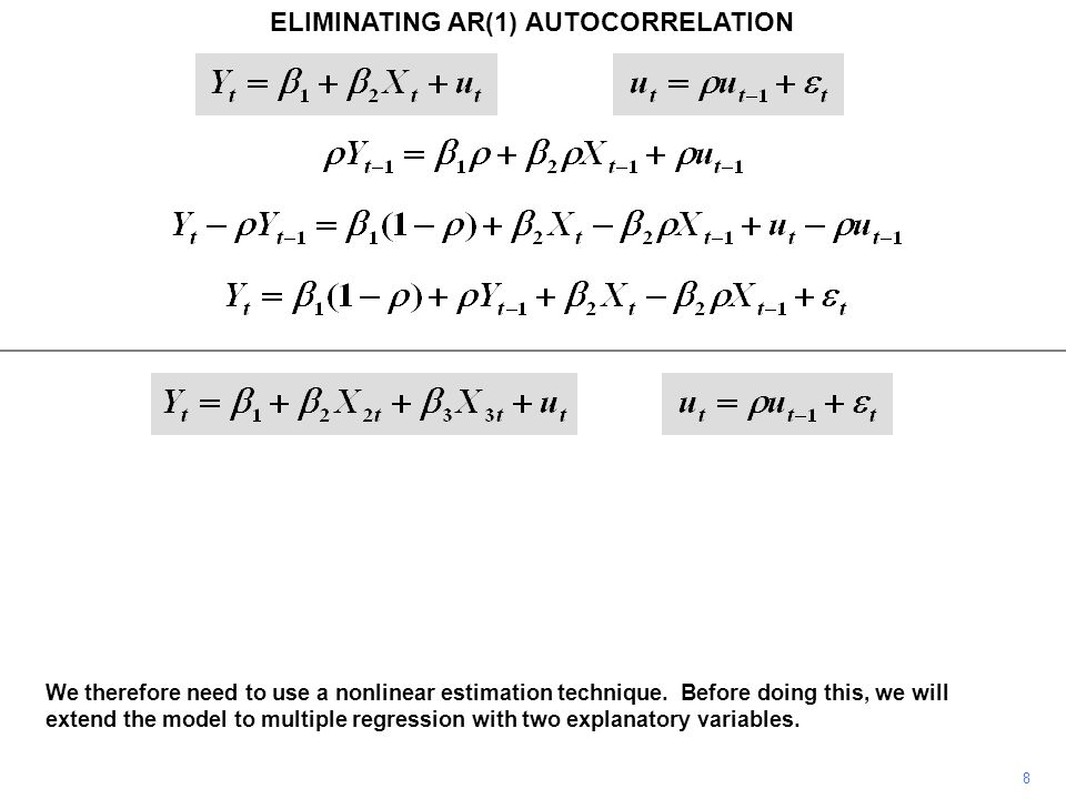 ELIMINATING AR(1) AUTOCORRELATION 8 We therefore need to use a nonlinear estimation technique. Before doing this, we will extend the model to multiple