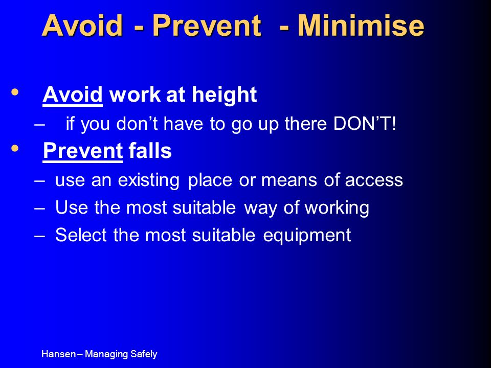 Hansen – Managing Safely Avoid work at height – if you don't have to go up there DON'T! Prevent falls –use an existing place or means of access –Use t