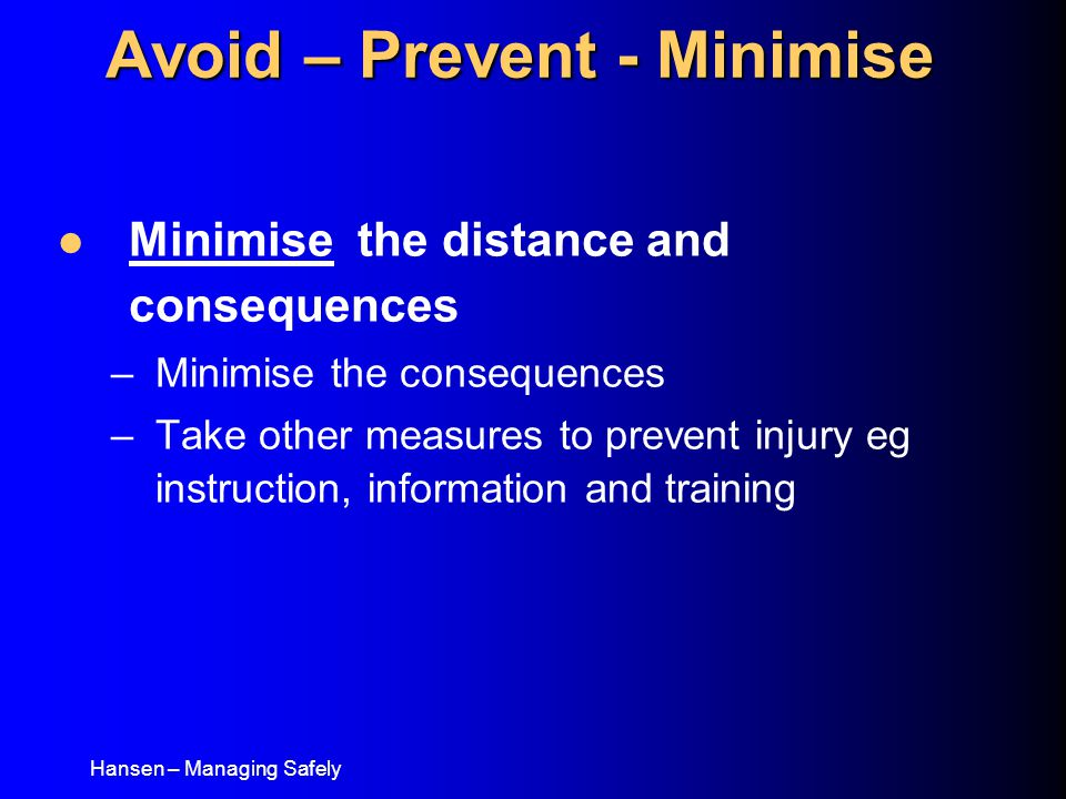 Hansen – Managing Safely Minimise the distance and consequences –Minimise the consequences –Take other measures to prevent injury eg instruction, information and training Avoid – Prevent - Minimise