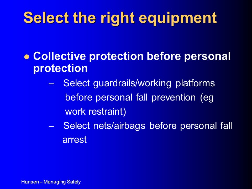 Hansen – Managing Safely Collective protection before personal protection – Select guardrails/working platforms before personal fall prevention (eg work restraint) – Select nets/airbags before personal fall arrest Select the right equipment