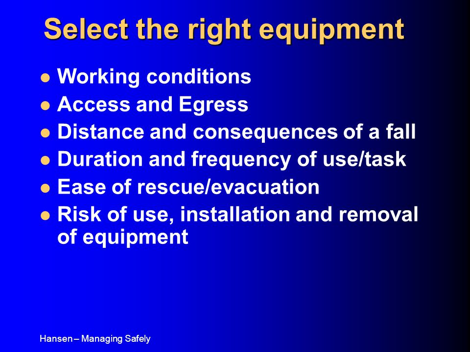 Hansen – Managing Safely Working conditions Access and Egress Distance and consequences of a fall Duration and frequency of use/task Ease of rescue/evacuation Risk of use, installation and removal of equipment Select the right equipment
