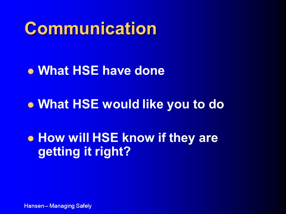 Hansen – Managing Safely Communication What HSE have done What HSE would like you to do How will HSE know if they are getting it right
