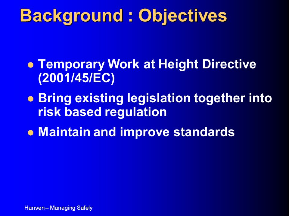 Hansen – Managing Safely Temporary Work at Height Directive (2001/45/EC) Bring existing legislation together into risk based regulation Maintain and improve standards Background : Objectives