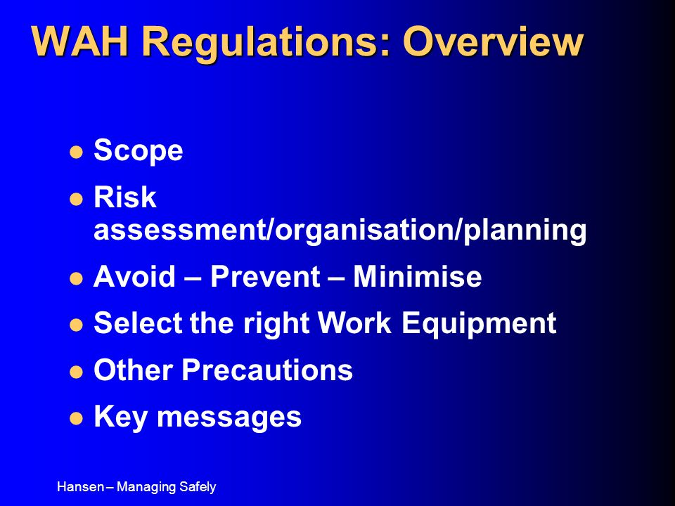 Hansen – Managing Safely Scope Risk assessment/organisation/planning Avoid – Prevent – Minimise Select the right Work Equipment Other Precautions Key