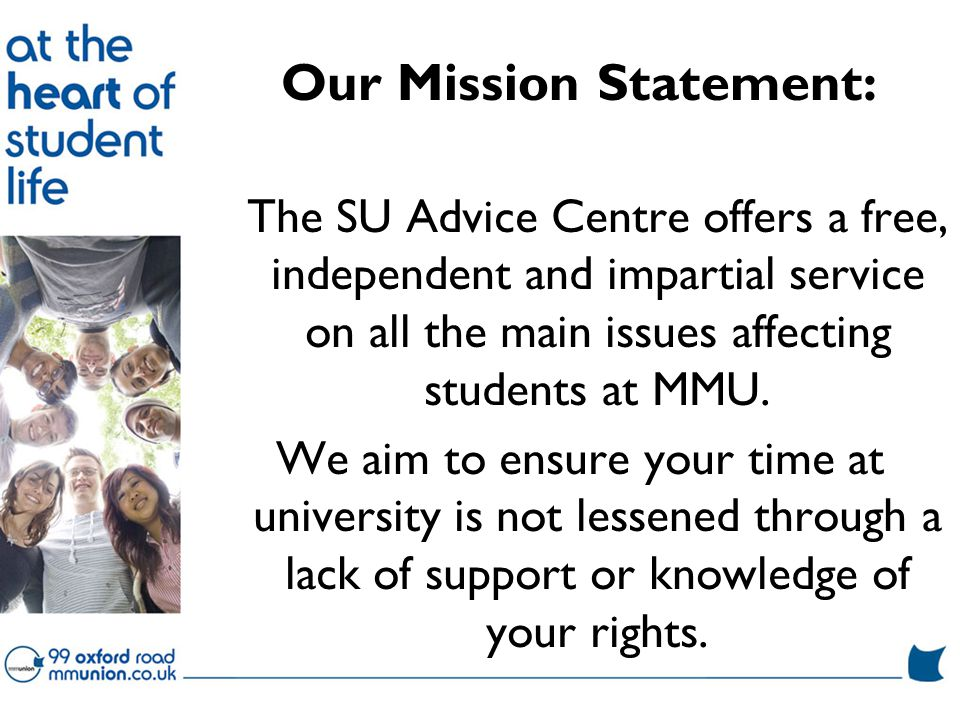 Our Mission Statement: The SU Advice Centre offers a free, independent and impartial service on all the main issues affecting students at MMU.