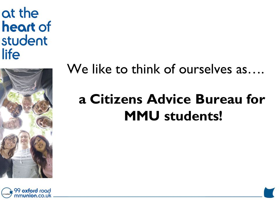 We like to think of ourselves as…. a Citizens Advice Bureau for MMU students!