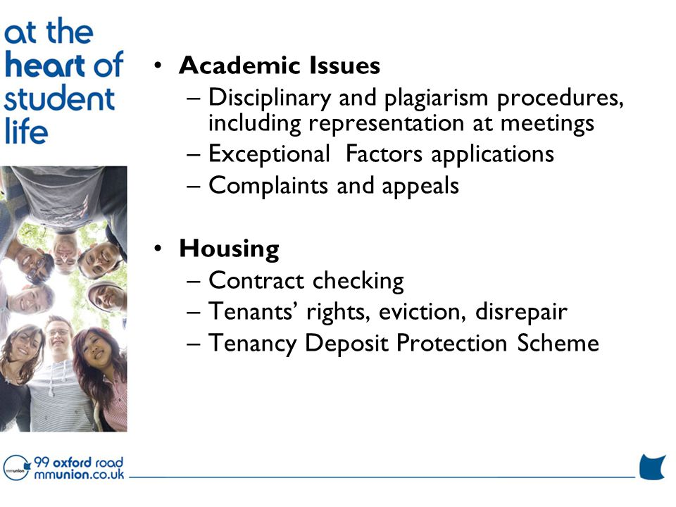 Academic Issues –Disciplinary and plagiarism procedures, including representation at meetings –Exceptional Factors applications –Complaints and appeals Housing –Contract checking –Tenants' rights, eviction, disrepair –Tenancy Deposit Protection Scheme