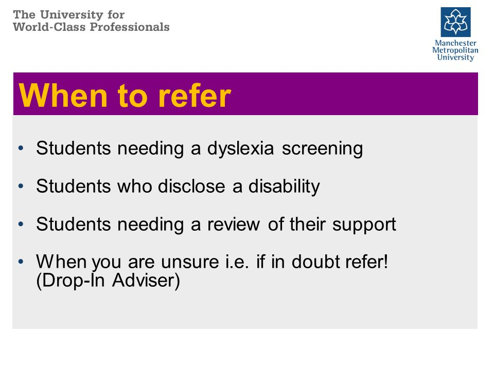 When to refer Students needing a dyslexia screening Students who disclose a disability Students needing a review of their support When you are unsure i.e.