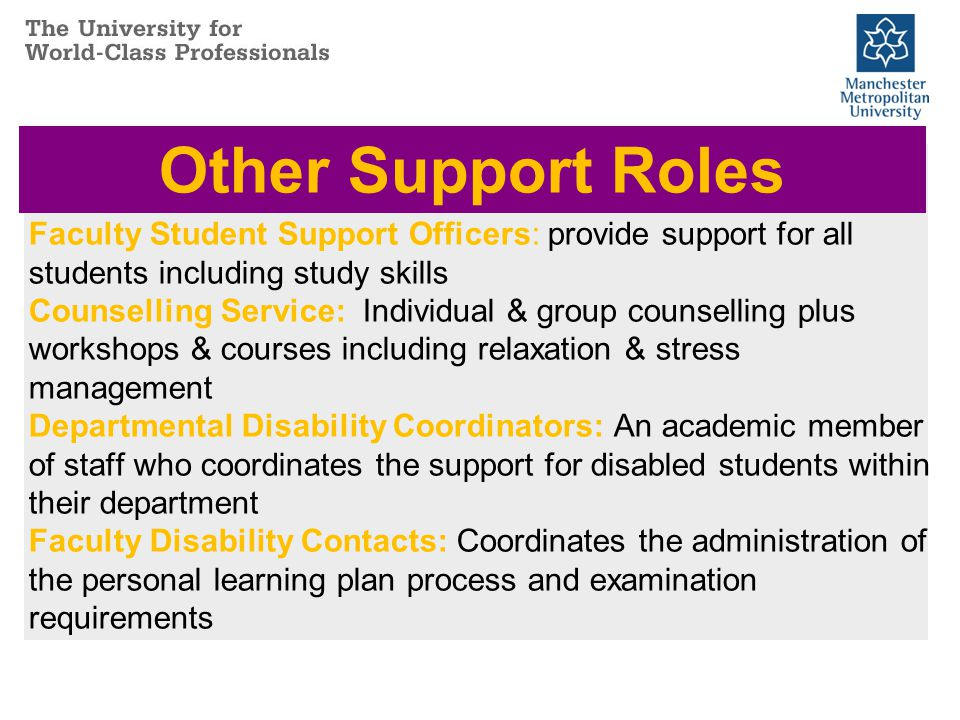 Faculty Student Support Officers: provide support for all students including study skills Counselling Service: Individual & group counselling plus workshops & courses including relaxation & stress management Departmental Disability Coordinators: An academic member of staff who coordinates the support for disabled students within their department Faculty Disability Contacts: Coordinates the administration of the personal learning plan process and examination requirements Other Support Roles