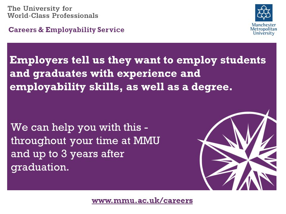 www.mmu.ac.uk/careers Careers & Employability Service We can help you with this - throughout your time at MMU and up to 3 years after graduation.