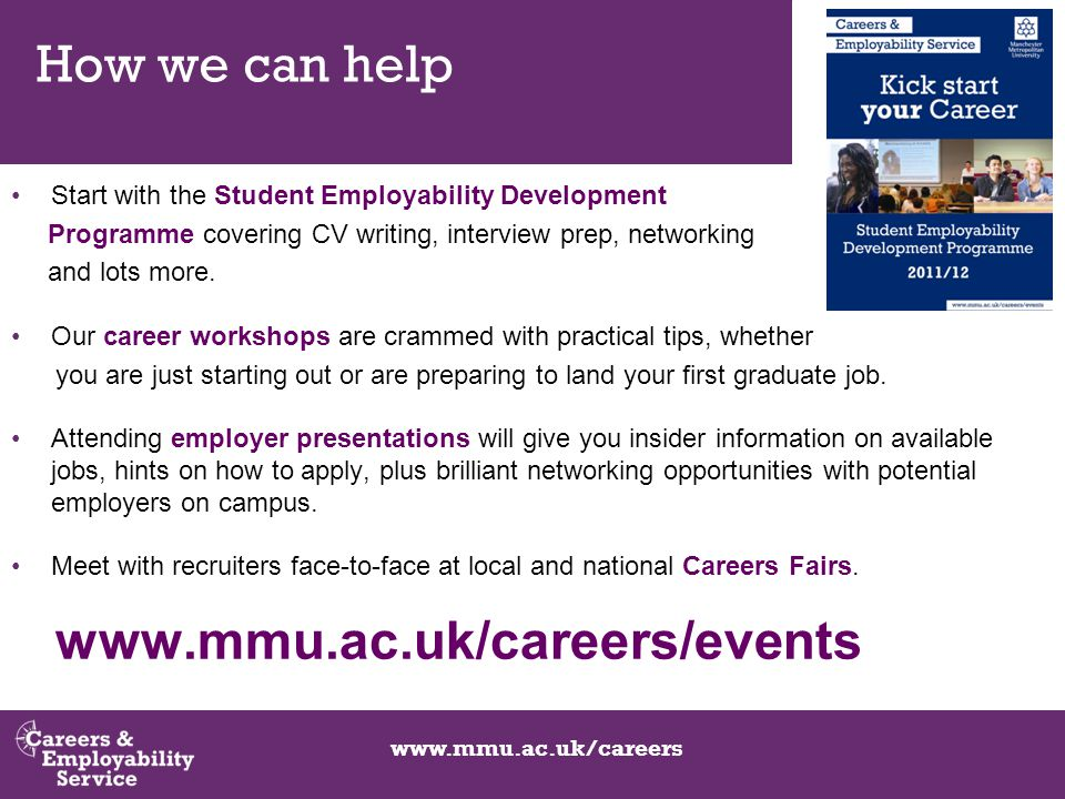 www.mmu.ac.uk/careers How we can help Start with the Student Employability Development Programme covering CV writing, interview prep, networking and lots more.