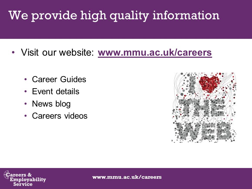 www.mmu.ac.uk/careers We provide high quality information Visit our website: www.mmu.ac.uk/careerswww.mmu.ac.uk/careers Career Guides Event details News blog Careers videos