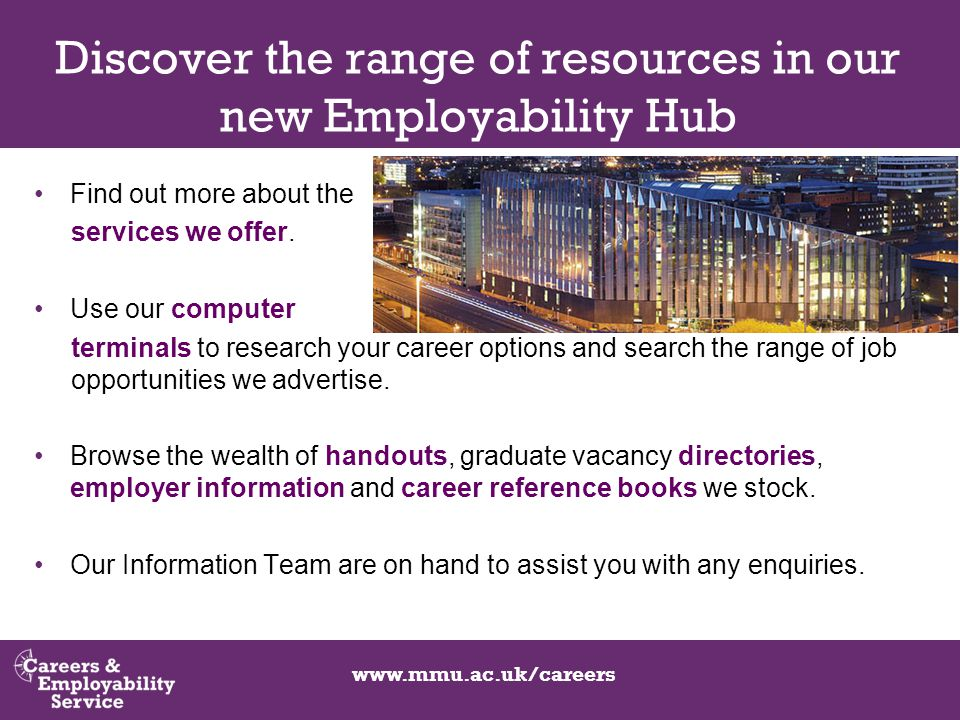 www.mmu.ac.uk/careers Discover the range of resources in our new Employability Hub Find out more about the services we offer.
