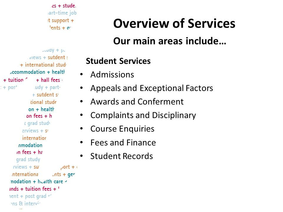 Overview of Services Student Services Admissions Appeals and Exceptional Factors Awards and Conferment Complaints and Disciplinary Course Enquiries Fees and Finance Student Records Our main areas include…