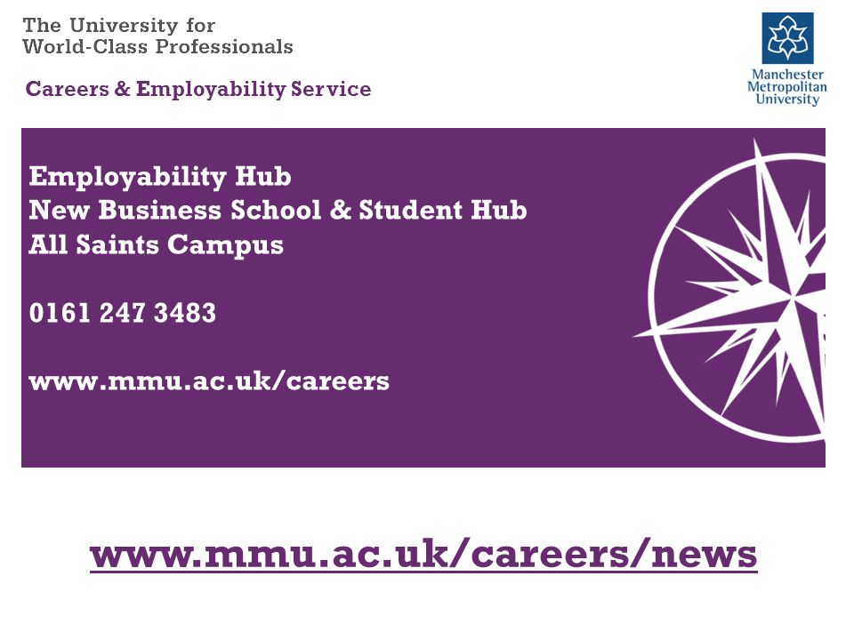 www.mmu.ac.uk/careers/news Careers & Employability Service Employability Hub New Business School & Student Hub All Saints Campus 0161 247 3483 www.mmu.ac.uk/careers