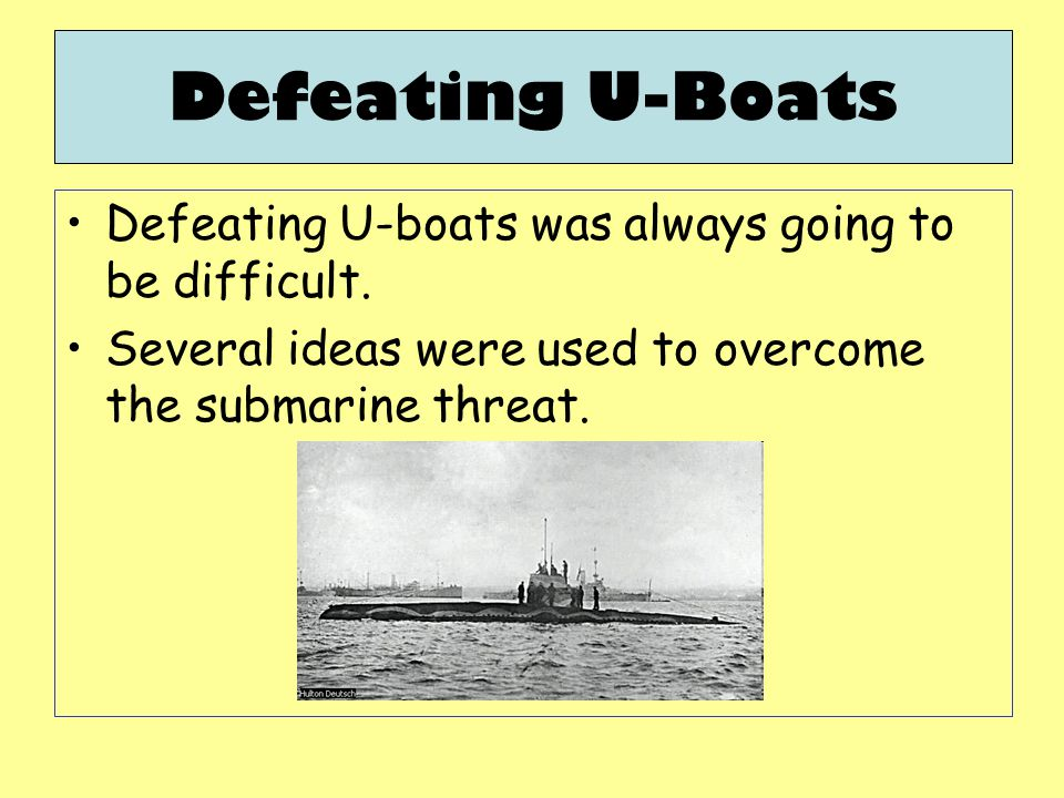 Defeating U-Boats Defeating U-boats was always going to be difficult. Several ideas were used to overcome the submarine threat.