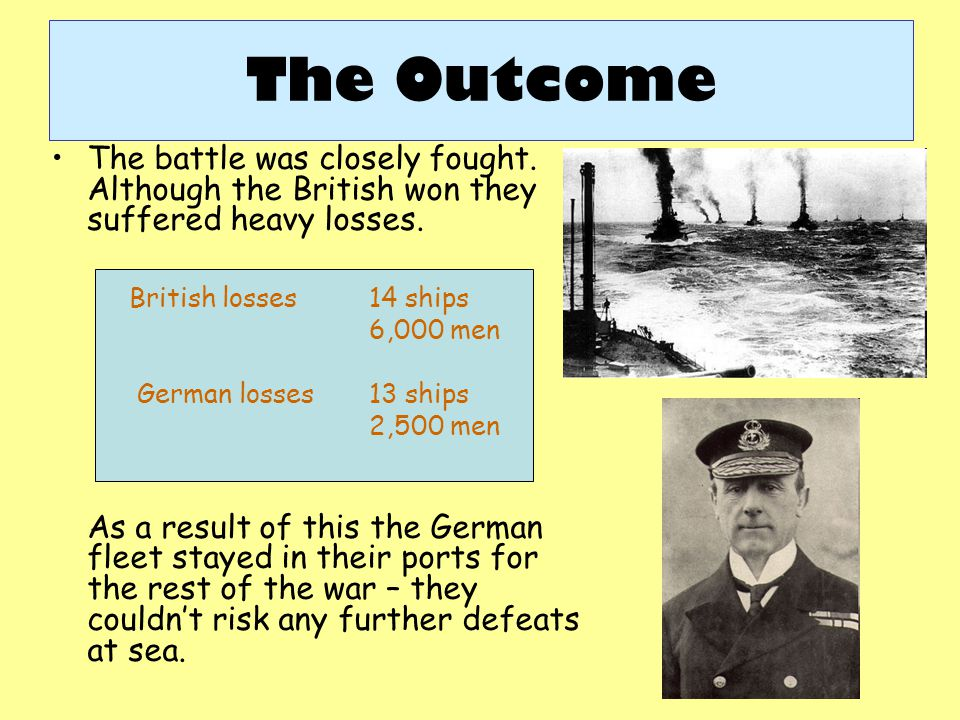 The Outcome The battle was closely fought. Although the British won they suffered heavy losses. As a result of this the German fleet stayed in their p