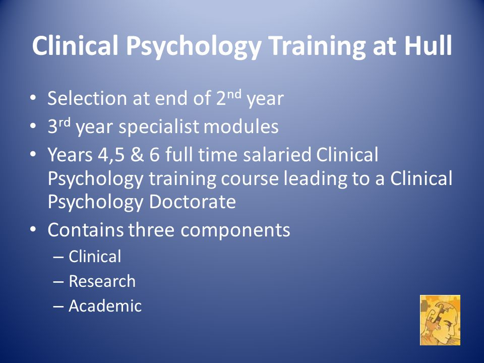 Clinical Psychology Training at Hull Selection at end of 2 nd year 3 rd year specialist modules Years 4,5 & 6 full time salaried Clinical Psychology training course leading to a Clinical Psychology Doctorate Contains three components – Clinical – Research – Academic