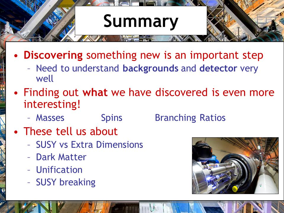 Summary Discovering something new is an important step –Need to understand backgrounds and detector very well Finding out what we have discovered is even more interesting.