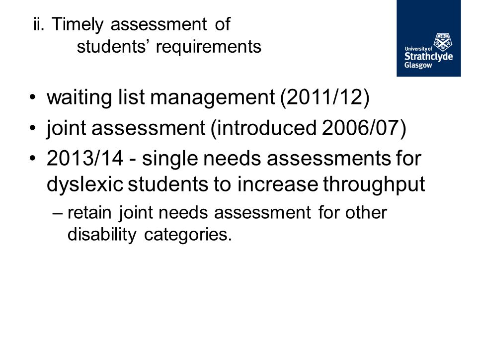 waiting list management (2011/12) joint assessment (introduced 2006/07) 2013/14 - single needs assessments for dyslexic students to increase throughput –retain joint needs assessment for other disability categories.