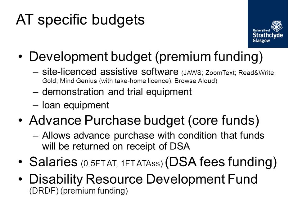 Development budget (premium funding) –site-licenced assistive software (JAWS; ZoomText; Read&Write Gold; Mind Genius (with take-home licence); Browse Aloud) –demonstration and trial equipment –loan equipment Advance Purchase budget (core funds) –Allows advance purchase with condition that funds will be returned on receipt of DSA Salaries (0.5FT AT, 1FT ATAss) (DSA fees funding) Disability Resource Development Fund (DRDF) (premium funding) AT specific budgets