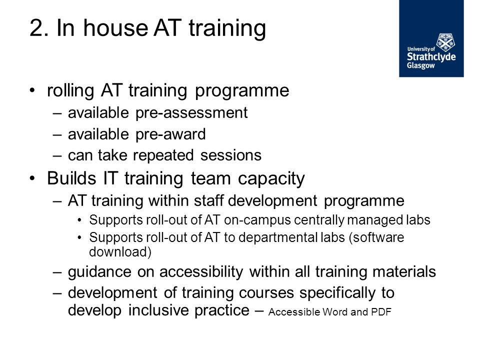 rolling AT training programme –available pre-assessment –available pre-award –can take repeated sessions Builds IT training team capacity –AT training within staff development programme Supports roll-out of AT on-campus centrally managed labs Supports roll-out of AT to departmental labs (software download) –guidance on accessibility within all training materials –development of training courses specifically to develop inclusive practice – Accessible Word and PDF 2.