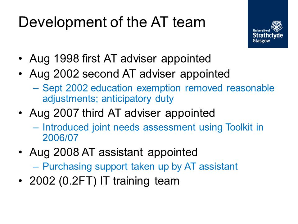 Aug 1998 first AT adviser appointed Aug 2002 second AT adviser appointed –Sept 2002 education exemption removed reasonable adjustments; anticipatory duty Aug 2007 third AT adviser appointed –Introduced joint needs assessment using Toolkit in 2006/07 Aug 2008 AT assistant appointed –Purchasing support taken up by AT assistant 2002 (0.2FT) IT training team Development of the AT team
