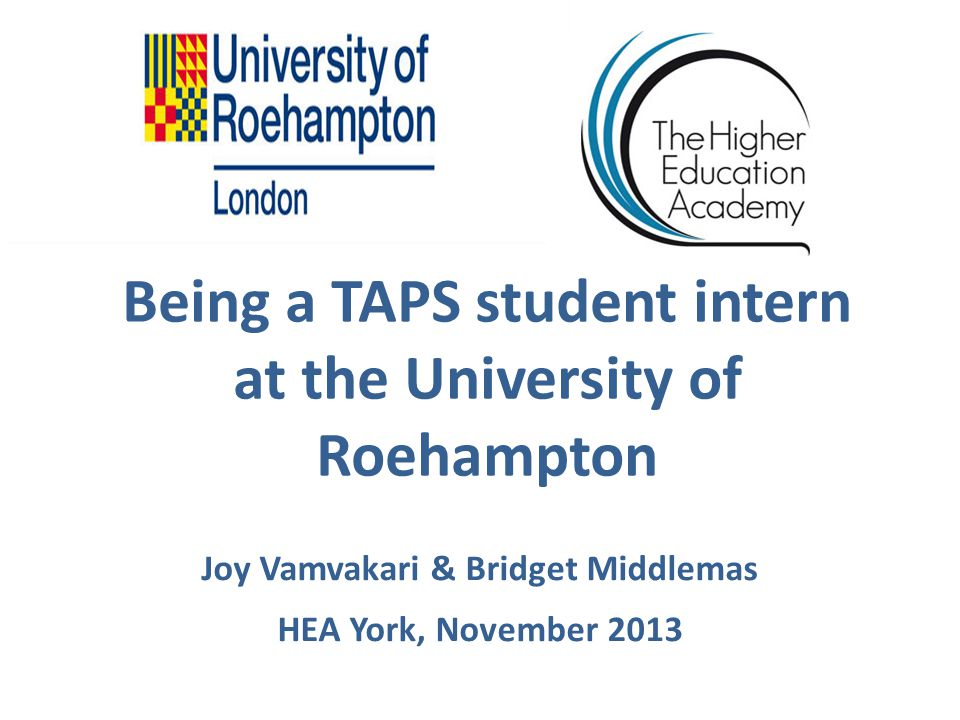 Being a TAPS student intern at the University of Roehampton Joy Vamvakari & Bridget Middlemas HEA York, November 2013