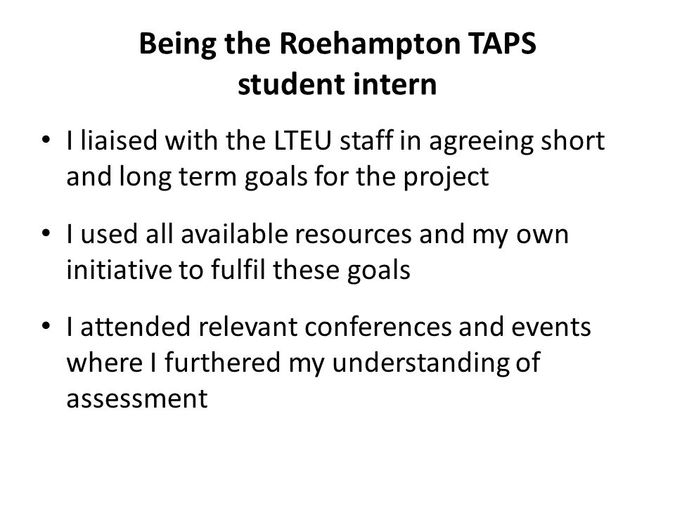 Being the Roehampton TAPS student intern I liaised with the LTEU staff in agreeing short and long term goals for the project I used all available resources and my own initiative to fulfil these goals I attended relevant conferences and events where I furthered my understanding of assessment