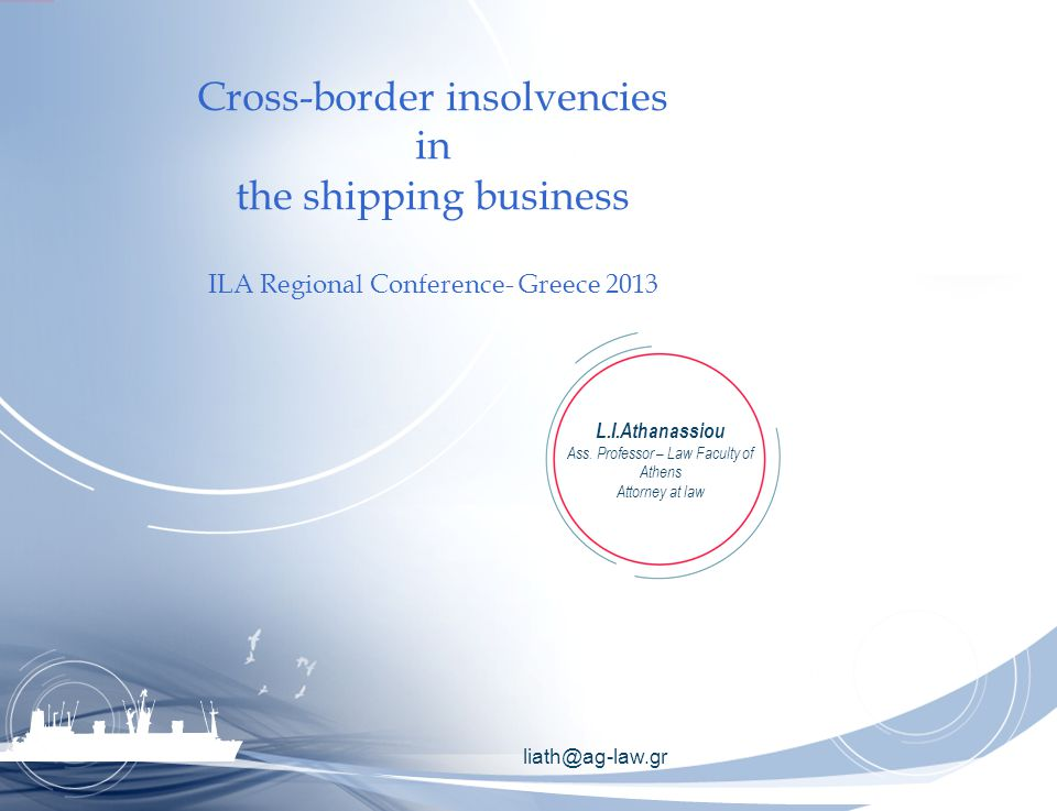 liath@ag-law.gr Cross-border insolvencies in the shipping business ILA Regional Conference- Greece 2013 L.I.Athanassiou Ass.