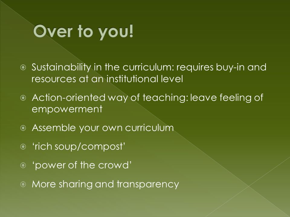  Sustainability in the curriculum: requires buy-in and resources at an institutional level  Action-oriented way of teaching: leave feeling of empowerment  Assemble your own curriculum  'rich soup/compost'  'power of the crowd'  More sharing and transparency