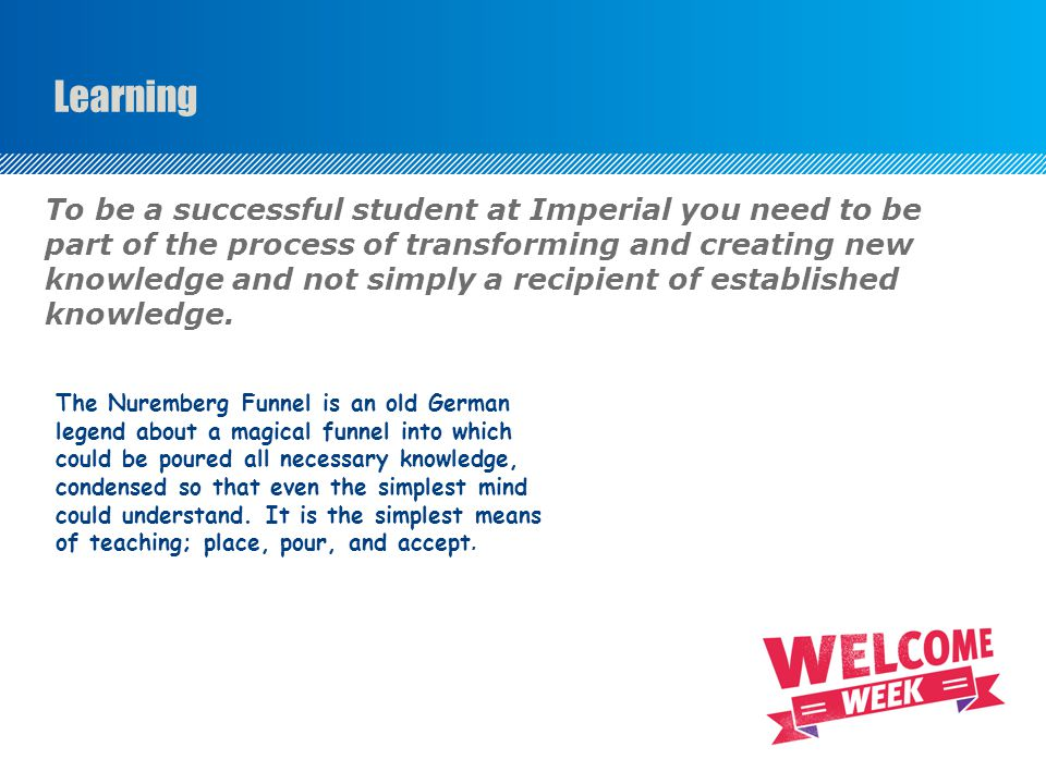 Learning To be a successful student at Imperial you need to be part of the process of transforming and creating new knowledge and not simply a recipient of established knowledge.