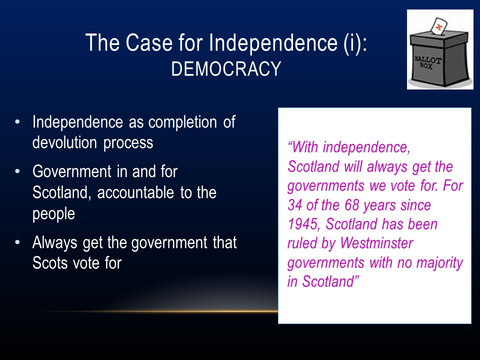 The Case for Independence (i): DEMOCRACY Independence as completion of devolution process Government in and for Scotland, accountable to the people Al