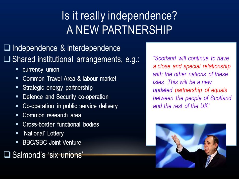 Is it really independence? A NEW PARTNERSHIP  Independence & interdependence  Shared institutional arrangements, e.g.:  currency union  Common Tra