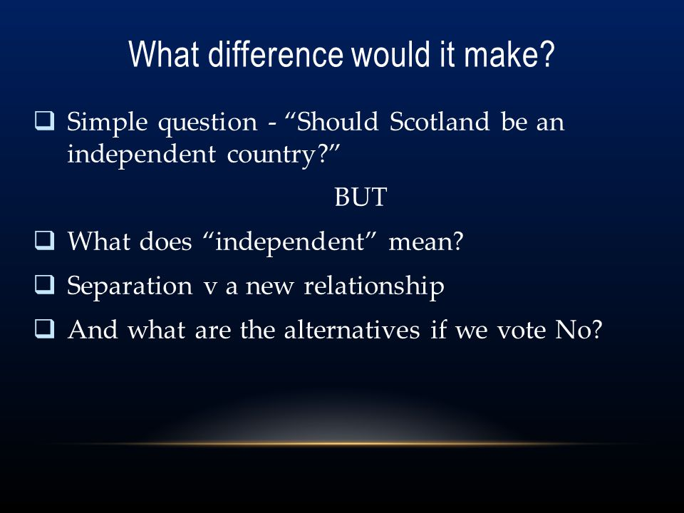 """What difference would it make?  Simple question - """"Should Scotland be an independent country?"""" BUT  What does """"independent"""" mean?  Separation v a n"""
