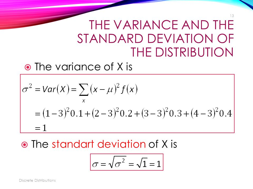 THE VARIANCE AND THE STANDARD DEVIATION OF THE DISTRIBUTION Discrete Distributions 13  The variance of X is  The standart deviation of X is