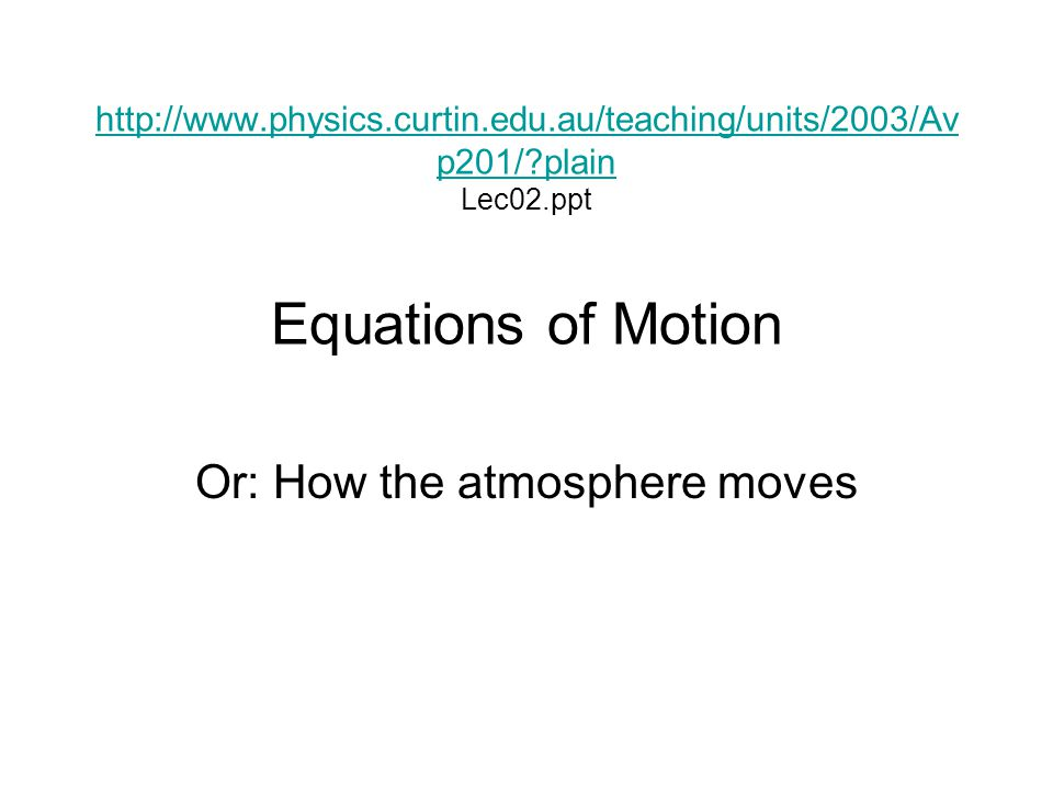 http://www.physics.curtin.edu.au/teaching/units/2003/Av p201/?plain http://www.physics.curtin.edu.au/teaching/units/2003/Av p201/?plain Lec02.ppt Equations of Motion Or: How the atmosphere moves
