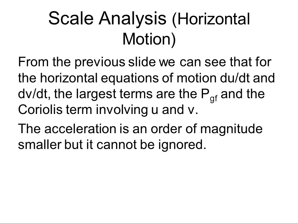 Scale Analysis (Horizontal Motion) From the previous slide we can see that for the horizontal equations of motion du/dt and dv/dt, the largest terms are the P gf and the Coriolis term involving u and v.