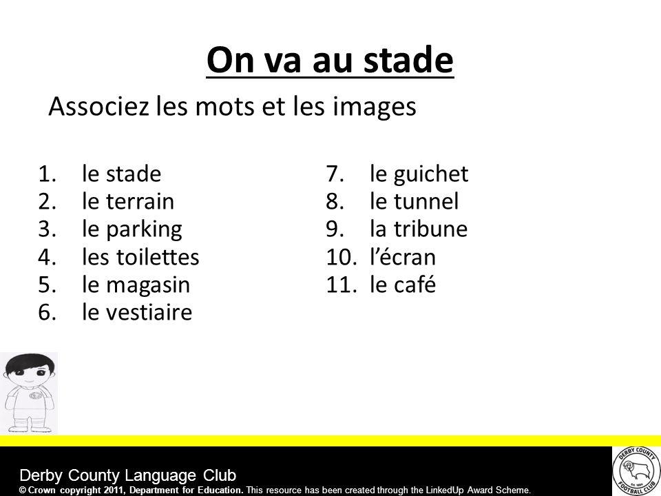 Derby County Language Club On va au stade 1.le stade 2.le terrain 3.le parking 4.les toilettes 5.le magasin 6.le vestiaire 7.le guichet 8.le tunnel 9.la tribune 10.l'écran 11.le café Associez les mots et les images © Crown copyright 2011, Department for Education.