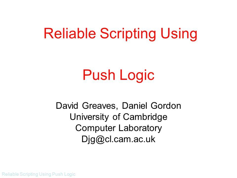 Reliable Scripting Using Push Logic Push Logic David Greaves, Daniel Gordon University of Cambridge Computer Laboratory Djg@cl.cam.ac.uk Reliable Scripting Using