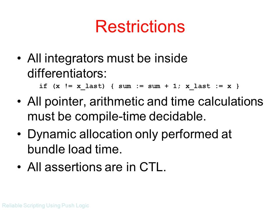 Reliable Scripting Using Push Logic Restrictions All integrators must be inside differentiators: if (x != x_last) { sum := sum + 1; x_last := x } All pointer, arithmetic and time calculations must be compile-time decidable.