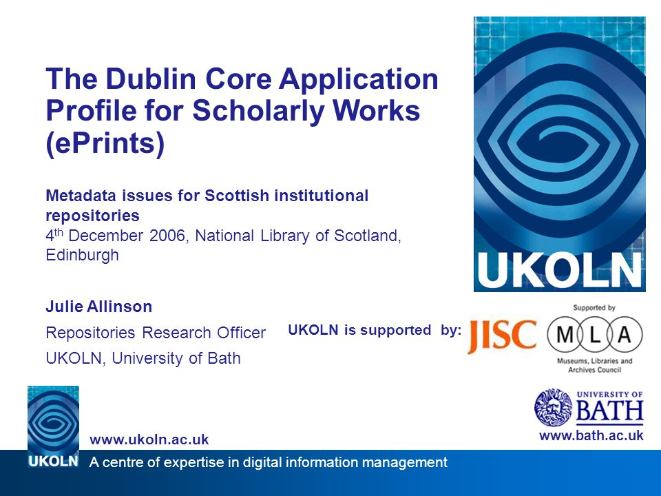A centre of expertise in digital information management www.ukoln.ac.uk UKOLN is supported by: The Dublin Core Application Profile for Scholarly Works (ePrints) Metadata issues for Scottish institutional repositories 4 th December 2006, National Library of Scotland, Edinburgh Julie Allinson Repositories Research Officer UKOLN, University of Bath www.bath.ac.uk