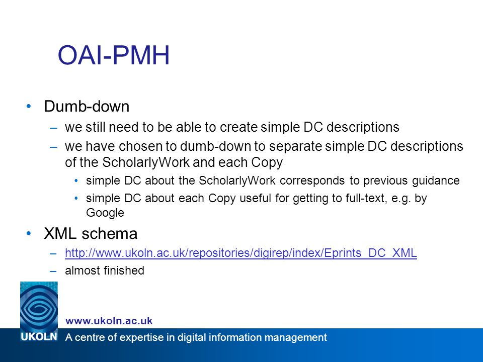 A centre of expertise in digital information management www.ukoln.ac.uk OAI-PMH Dumb-down –we still need to be able to create simple DC descriptions –we have chosen to dumb-down to separate simple DC descriptions of the ScholarlyWork and each Copy simple DC about the ScholarlyWork corresponds to previous guidance simple DC about each Copy useful for getting to full-text, e.g.