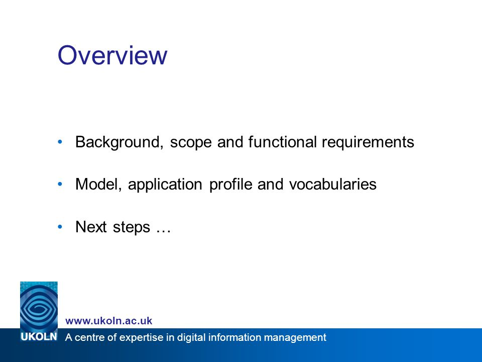 A centre of expertise in digital information management www.ukoln.ac.uk Background and scope Overall aim –to offer a solution to metadata issues identified in Eprints UK project, and others (e.g.