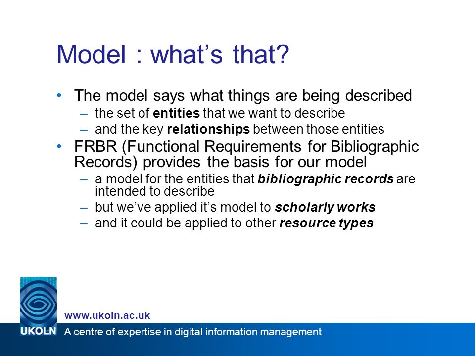 A centre of expertise in digital information management www.ukoln.ac.uk Next steps … Community acceptance plan outlines further work towards community take-up –deployment by developers –deployment by repositories, services –dissemination –possible establishment of a DC task group More application profiles –JISC is funding work on profiles for images, time-based media and geographic data –this approach may prove a good foundation