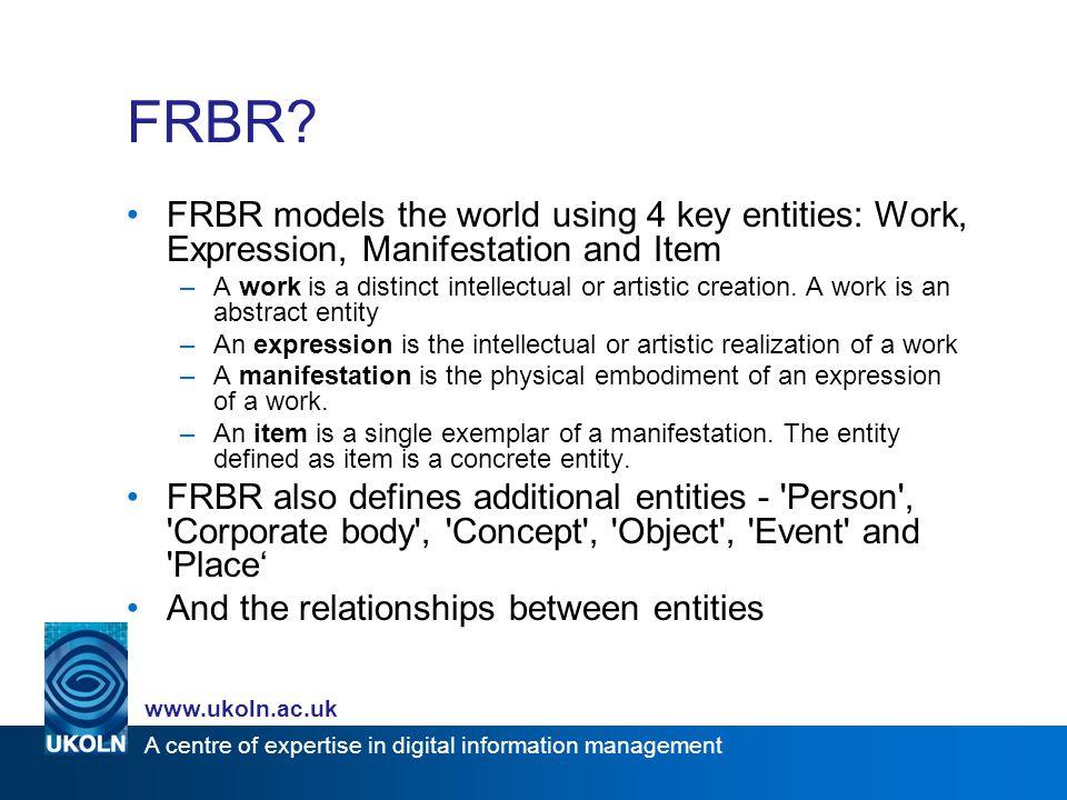 A centre of expertise in digital information management www.ukoln.ac.uk The model ScholarlyWork Expression 0..∞ isExpressedAs Manifestation isManifestedAs 0..∞ Copy isAvailableAs 0..∞ isPublishedBy 0..∞ isEditedBy 0..∞isCreatedBy 0..∞ isFundedBy isSupervisedBy AffiliatedInstitution Agent