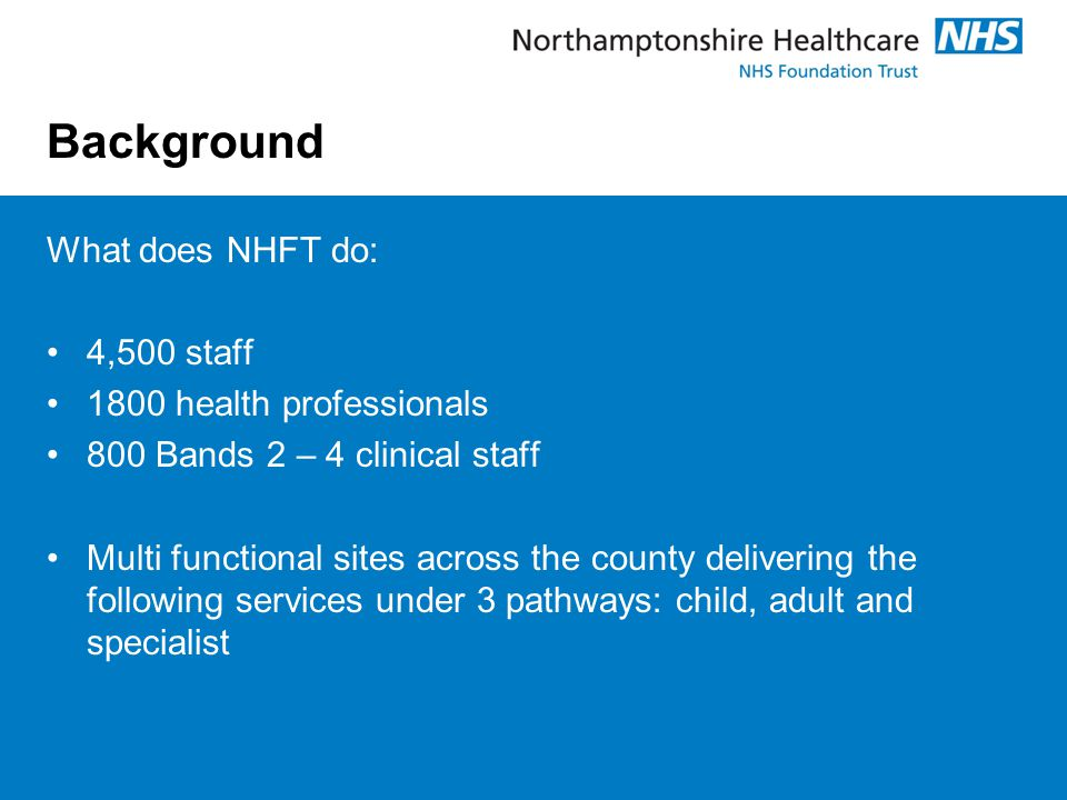 Background What does NHFT do: 4,500 staff 1800 health professionals 800 Bands 2 – 4 clinical staff Multi functional sites across the county delivering the following services under 3 pathways: child, adult and specialist